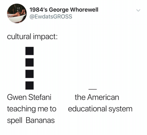 Stefani: 1984's George Whorewell  @EwdatsGROSS  cultural impact:  Gwen Stefani  the American  educational system  teaching me to  spell Bananas
