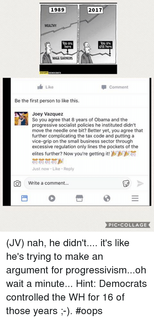 Memes, Obama, and Progressive: 1989  2017  WEALTHY  You are  still here  WAGE EARNERS  Like  Comment  Be the first person to like this.  Joey Vazquez  So you agree that 8 years of Obama and the  progressive socialist policies he instituted didn't  move the needle one bit? Better yet, you agree that  further complicating the tax code and putting a  vice-grip on the small business sector through  excessive regulation only lines the pockets of the  elites further? Now you're getting it!  Just now Like Reply  O Write a comment...  PIC COLLAGE (JV) nah, he didn't.... it's like he's trying to make an argument for progressivism...oh wait a minute...  Hint: Democrats controlled the WH for 16 of those years ;-).   #oops