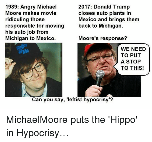 """Moors: 1989: Angry Michael  2017: Donald Trump  Moore makes movie  closes auto plants in  Mexico and brings them  ridiculing those  back to Michigan.  responsible for moving  his auto job from  Michigan to Mexico.  Moore's response?  WE NEED  TO PUT  A STOP  TO THIS!  Can you say, 'leftist hypocrisy""""? MichaelMoore puts the 'Hippo' in Hypocrisy…"""