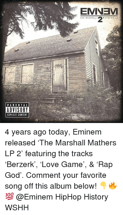 Eminem, God, and Memes: 199  PARENTAL  ADVISORY  EXPLICIT CONTENT 4 years ago today, Eminem released 'The Marshall Mathers LP 2' featuring the tracks 'Berzerk', 'Love Game', & 'Rap God'. Comment your favorite song off this album below! 👇🔥💯 @Eminem HipHop History WSHH