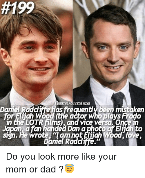 """Elijah Wood, Memes, and Japan:  #199  TE  Danie Raadiffe as frecuently Been mistaken  for Eliah Wood (the actor who plays Frodo  LOTR Mums and V1Ce versa. Once  Japan a fan handed Dan a photo of Eliiah to  sign. He wrote """"I am not Elijah Wood, love  Daniel Radcliffe."""" Do you look more like your mom or dad ?😇"""