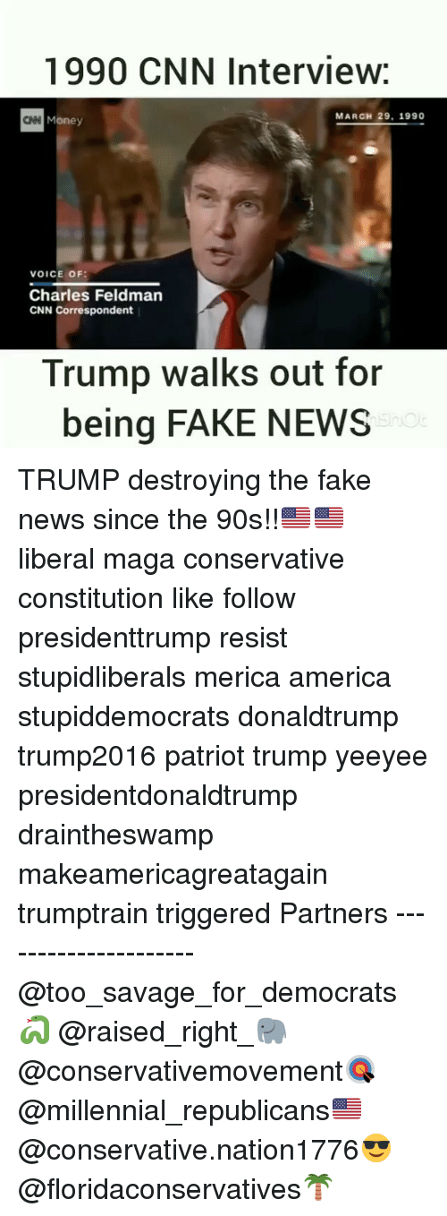 America, cnn.com, and Fake: 1990 CNN Interview:  N Money  MARCH 29, 1990  VOICE OF:  Charles Feldman  CNN Correspondent  Trump walks out for  being FAKE NEWS TRUMP destroying the fake news since the 90s!!🇺🇸🇺🇸 liberal maga conservative constitution like follow presidenttrump resist stupidliberals merica america stupiddemocrats donaldtrump trump2016 patriot trump yeeyee presidentdonaldtrump draintheswamp makeamericagreatagain trumptrain triggered Partners --------------------- @too_savage_for_democrats🐍 @raised_right_🐘 @conservativemovement🎯 @millennial_republicans🇺🇸 @conservative.nation1776😎 @floridaconservatives🌴