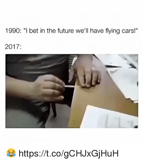 """Cars, Future, and Memes: 1990: """"l bet in the future we'll have flying cars!""""  2017: 😂 https://t.co/gCHJxGjHuH"""