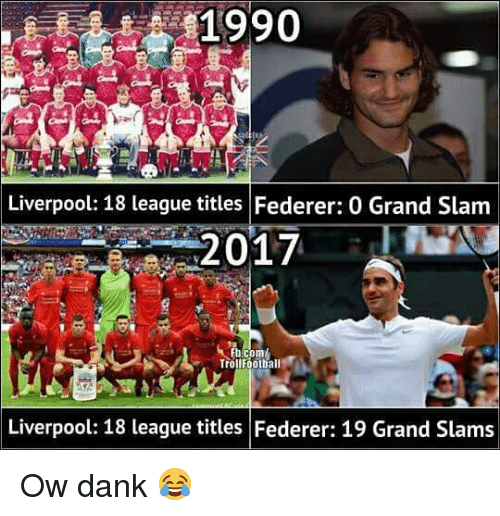 Dank, Memes, and Liverpool F.C.: 1990  Liverpool: 18 league titles Federer: 0 Grand Slam  2017  Trotlfoothall  Liverpool: 18 league titles Federer: 19 Grand Slams Ow dank 😂