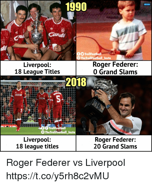 federer: 1990  MENU  Cand  di  TrollFootball  9TheTrollFootball Insta  Liverpool:  18 League Titles  Roger Federer:  0 Grand Slams  2018  chartered 8  AD  TrollFootball  TheTrollFootball Insta  Liverpool:  18 league titles  Roger Federer:  20 Grand Slams Roger Federer vs Liverpool https://t.co/y5rh8c2vMU