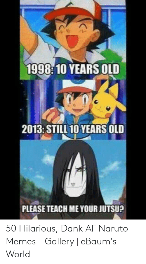 Naruto Memes Funny: 1998 10 YEARS OLD  2013: STILL 10 YEARS OLD  PLEASE TEACH ME YOUR JUTSU? 50 Hilarious, Dank AF Naruto Memes - Gallery   eBaum's World
