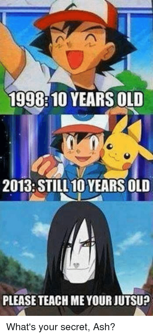 Jutsu: 1998:10 YEARS OLD  2013: STILL 10 YEARS OLD  PLEASE TEACH ME YOUR JUTSU? What's your secret, Ash?