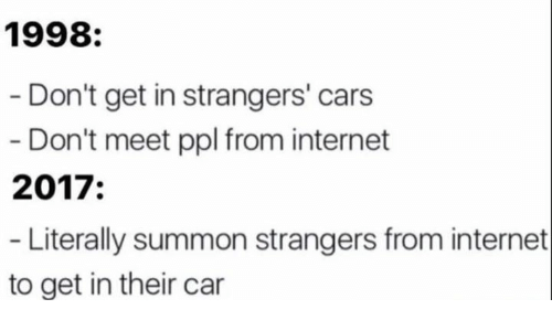 Summone: 1998:  Don't get in strangers' cars  Don't meet ppl from internet  2017  Literally summon strangers from internet  to get in their car