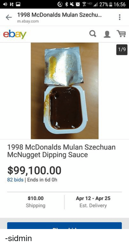 Persimmon: -1998 McDonalds Mulan Szechu.  m.ebay.com  ebay  1/9  1998 McDonalds Mulan Szechuan  McNugget Dipping Sauce  $99,100.00  82 bids | Ends in 6d 0h  Apr 12 Apr 25  Est. Delivery  $10.00  Shipping -sidmin