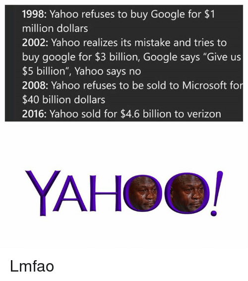 "Google, Microsoft, and Verizon: 1998: Yahoo refuses to buy Google for $1  million dollars  2002: Yahoo realizes its mistake and tries to  buy google for $3 billion, Google says ""Give us  $5 billion"", Yahoo says no  2008: Yahoo refuses to be sold to Microsoft for  $40 billion dollars  2016: Yahoo sold for $4.6 billion to verizon  YAHeel Lmfao"