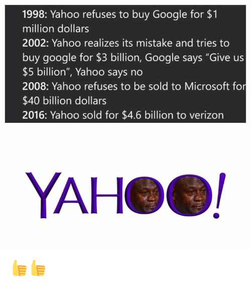 "Google, Microsoft, and Verizon: 1998: Yahoo refuses to buy Google for $1  million dollars  2002: Yahoo realizes its mistake and tries to  buy google for $3 billion, Google says ""Give us  $5 billion"", Yahoo says no  2008: Yahoo refuses to be sold to Microsoft for  $40 billion dollars  2016: Yahoo sold for $4.6 billion to verizon  YAHeel 👍👍"