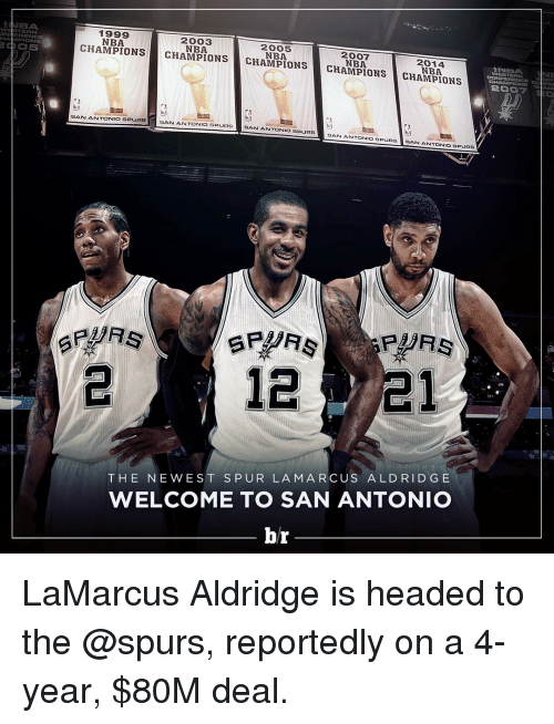 San Antonio Spurs: 1999  2003  CHAMPIONS  2005  2007  CHAMPIONS  CHAMPIONS  2014  CHAMPIONS  CHAMPIONS  SAN ANTONIO SPURS  SAN ANTONIO SPURS  SAN ANTONIO SPURS  SAN ANTONIO S  URS  BAN ANTONIO SPUAS  21  THE NE WEST S PUR LA MARCUS ALD RIDGE  WELCOME TO SAN ANTONIO  br LaMarcus Aldridge is headed to the @spurs, reportedly on a 4-year, $80M deal.