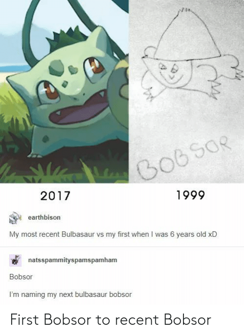 bulbasaur: 1999  2017  earthbison  My most recent Bulbasaur vs my first when I was 6 years old xD  natsspammityspamspamham  Bobsor  I'm naming my next bulbasaur bobsor First Bobsor to recent Bobsor