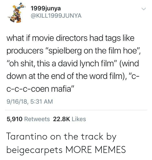 """tarantino: 1999junya  @KILL1999JUNYA  what if movie directors had tags like  producers """"spielberg on the film hoe""""  """"oh shit, this a david lynch film"""" (wind  down at the end of the word film), """"c-  C-c-c-coen mafia""""  9/16/18, 5:31 AM  5,910 Retweets 22.8K Likes Tarantino on the track by beigecarpets MORE MEMES"""