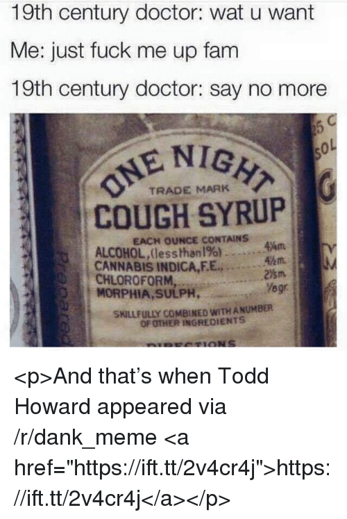 "Dank, Doctor, and Fam: 19th century doctor: wat u want  Me: just fuck me up fam  19th century doctor: say no more  E NIGH  COUGH SYRUP  TRADE MARK  EACH OUNCE CONTAINS  ALCOHOL,Uesshhanl%) . .  44m  . .  CANNABIS INDICA,EE., 3%1.1  CHLOROFORMYegr  MORPHIA, SULPH,  SKILLFULLY COMBINED WITH ANUMBER  OF OTHER INGREDIENTS <p>And that's when Todd Howard appeared via /r/dank_meme <a href=""https://ift.tt/2v4cr4j"">https://ift.tt/2v4cr4j</a></p>"
