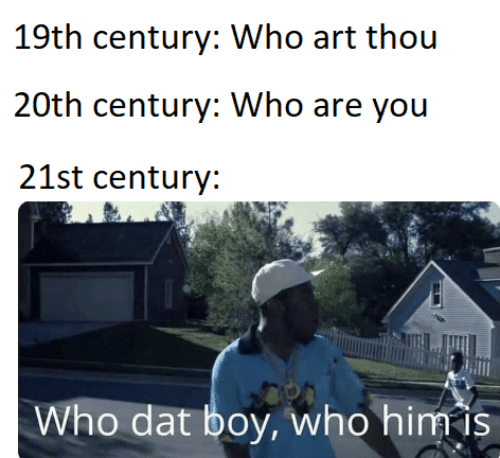 thou: 19th century: Who art thou  20th century: Who are you  21st century:  Who dat boy, who him is
