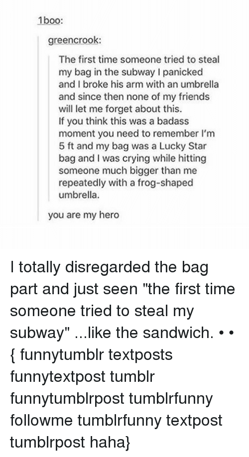 "My Hero: 1boo:  green crook:  The first time someone tried to steal  my bag in the subway l panicked  and I broke his arm with an umbrella  and since then none of my friends  will let me forget about this.  If you think this was a badass  moment you need to remember l'm  5 ft and my bag was a Lucky Star  bag and I was crying while hitting  someone much bigger than me  repeatedly with a frog-shaped  umbrella.  you are my hero I totally disregarded the bag part and just seen ""the first time someone tried to steal my subway"" ...like the sandwich. • • { funnytumblr textposts funnytextpost tumblr funnytumblrpost tumblrfunny followme tumblrfunny textpost tumblrpost haha}"