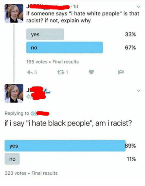 """White People, Black, and White: 1d  if someone says """"i hate white people"""" is that  racist? if not, explain why  33%  yes  67%  165 votes. Final results  Replying to @j  if i say """"i hate black people"""", am i racist?  89%  yes  11%  no  323 votes. Final results"""