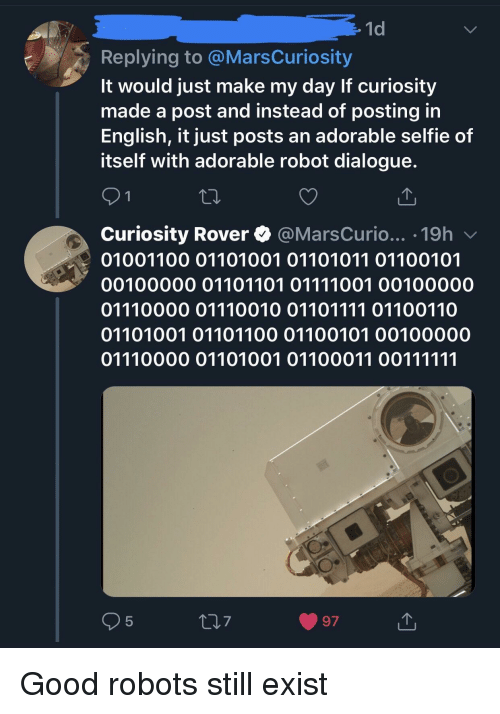 Selfie, Good, and English: 1d  Replying to @MarsCuriosity  It would just make my day If curiosity  made a post and instead of posting in  English, it just posts an adorable selfie of  itself with adorable robot dialogue.  Curiosity Rover @MarsCurio... .19h v  01001100 01101001 01101011 01100101  00100000 01101101 01111001 00100000  01110000 01110010 01101111 01100110  01101001 01101100 01100101 00100000  5  7  97 Good robots still exist