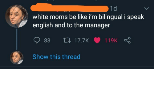 Moms Be Like: 1d  white moms be like i'm bilingual i speak  english and to the manager  27 17.7K  83  119K  Show this thread