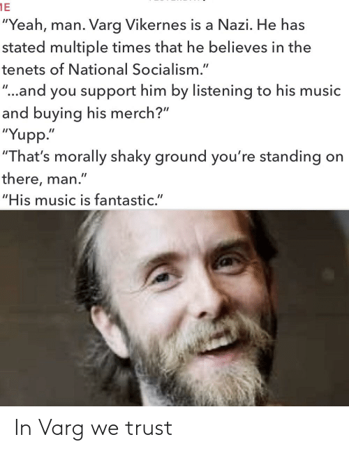 "varg vikernes: 1E  ""Yeah, man. Varg Vikernes is a Nazi. He has  stated multiple times that he believes in the  tenets of National Socialism.""  ""..and you support him by listening to his music  and buying his merch?""  ""Yupp.""  ""That's morally shaky ground you're standing on  there, man.""  ""His music is fantastic."" In Varg we trust"