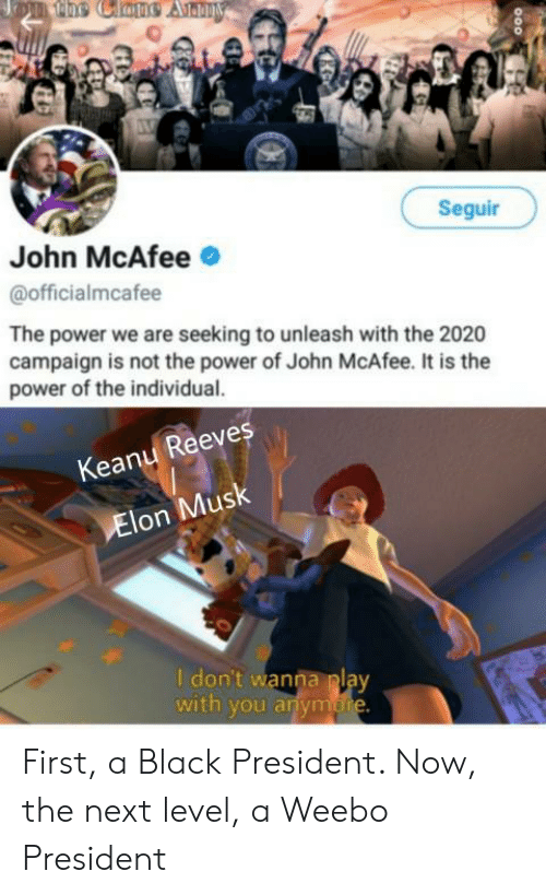 President Now: 1e0e Clane Anmy  Seguir  John McAfee  @officialmcafee  The power we are seeking to unleash with the 2020  campaign is not the power of John McAfee. It is the  power of the individual.  Keany Reeves  Elon Musk  I don't wanna play  with you anymore First, a Black President. Now, the next level, a Weebo President