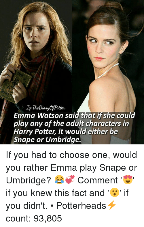 Memes, 🤖, and Potter: 1g: The DiaryCAPatter  Emma Watson said that if she could  play any of the adult characters in  Harry Potter, it would either be  Snape or Umbridge. If you had to choose one, would you rather Emma play Snape or Umbridge? 😂💞 Comment '😍' if you knew this fact and '😮' if you didn't. • Potterheads⚡count: 93,805