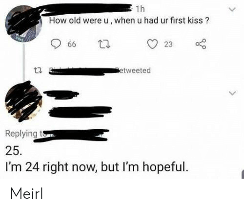 first kiss: 1h  How old were u, when u had ur first kiss?  23  66  etweeted  Replying to  25.  I'm 24 right now, but I'm hopeful. Meirl