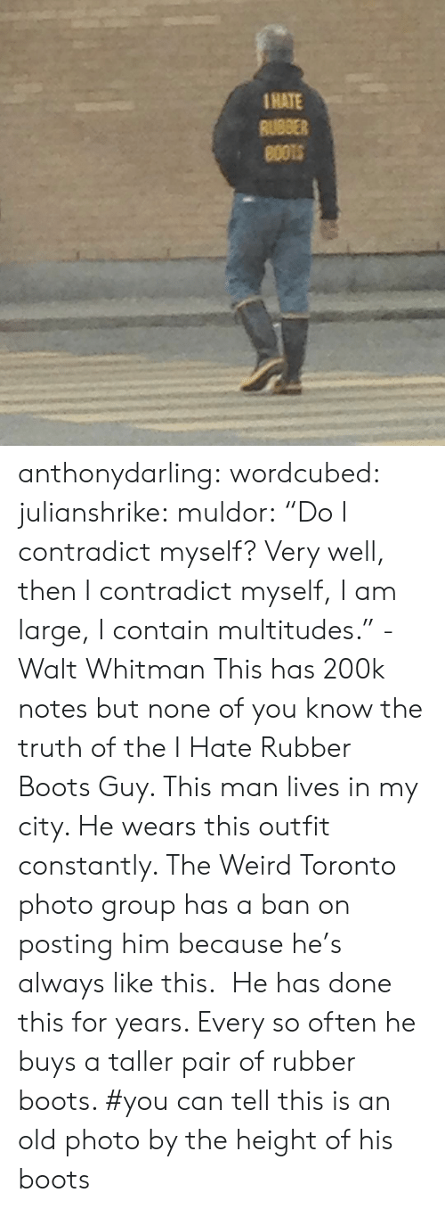 "Toronto: 1HATE  RUBBER anthonydarling: wordcubed:  julianshrike:  muldor:  ""Do I contradict myself? Very well, then I contradict myself, I am large, I contain multitudes."" -Walt Whitman  This has 200k notes but none of you know the truth of the I Hate Rubber Boots Guy. This man lives in my city. He wears this outfit constantly. The Weird Toronto photo group has a ban on posting him because he's always like this.  He has done this for years. Every so often he buys a taller pair of rubber boots.    #you can tell this is an old photo by the height of his boots"