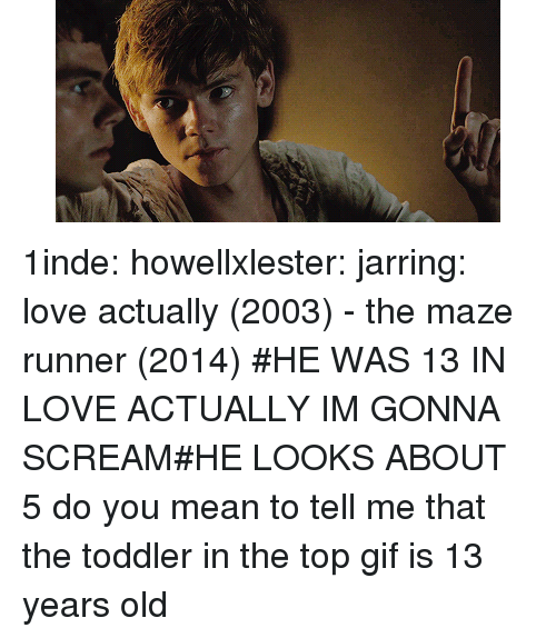 maze: 1inde:  howellxlester:  jarring:  love actually (2003) - the maze runner (2014)    #HE WAS 13 IN LOVE ACTUALLY IM GONNA SCREAM#HE LOOKS ABOUT 5  do you mean to tell me that the toddler in the top gif is 13 years old
