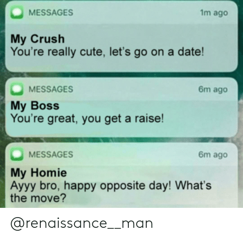 opposite day: 1m ago  MESSAGES  My Crush  You're really cute, let's go on a date!  MESSAGES  My Boss  You're great, you get a raise!  6m ago  6m ago  MESSAGES  My Homie  Ayyy bro, happy opposite day! What's  the move? @renaissance__man