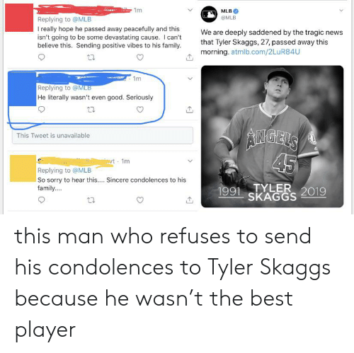 sending positive vibes: 1m  MLB  @MLB  Replying to @MLB  really hope he passed away peacefully and this  isn't going to be some devastating cause. I can't  believe this. Sending positive vibes to his family  We are deeply saddened by the tragic news  that Tyler Skaggs, 27, passed away this  morning. atmlb.com/2LuR84U  1m  Replying to @MLB  He literally wasn't even good. Seriously  AIMGELS  45  This Tweet is unavailable  t 1m  Replying to @MLB  So sorry to hear this.... Sincere condolences to his  family...  1991TYLER 2019  SKAGGS this man who refuses to send his condolences to Tyler Skaggs because he wasn't the best player