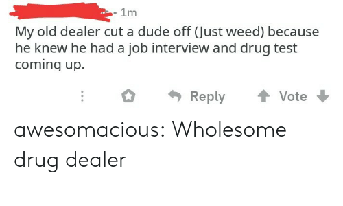 Drug Test: . 1m  My old dealer cut a dude off (Just weed) because  he knew he had a job interview and drug test  coming up.  ReplyVote awesomacious:  Wholesome drug dealer