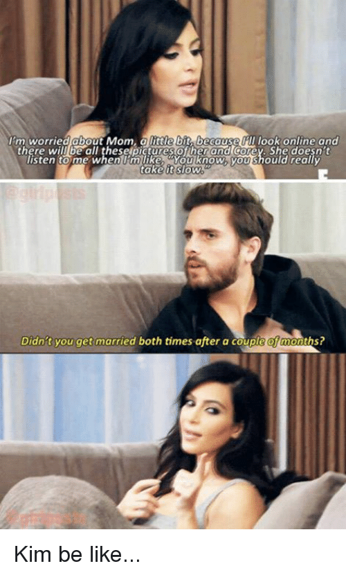 Be Like, Kardashian, and Mom: 1m.worriedabout Mom, alittle t ca I look onlineand  there will be all theselpictures of herand coey. She doesn't  isten to me when 'mlike, You know, you should really  it  Didn't you get married both times after a couple of months? Kim be like...