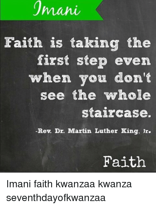Martin, Martin Luther King Jr., and Memes: 1manie  Faith is taking the  first step even  when you don't  see the whole  staircase.  Rev. Dr. Martin Luther King, Jr.  Faith Imani faith kwanzaa kwanza seventhdayofkwanzaa