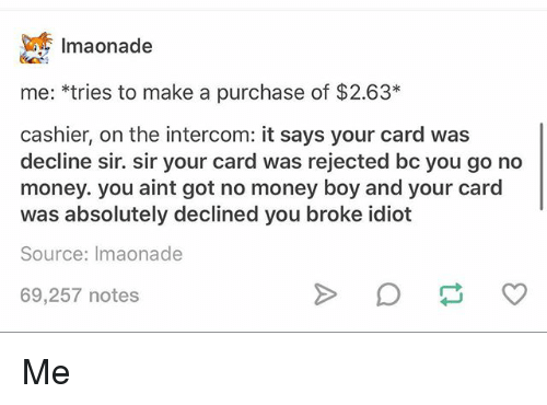Ironic, Money, and Idiot: 1maonade  me: *tries to make a purchase of $2.63*  cashier, on the intercom: it says your card was  decline sir. sir your card was rejected bc you go no  money. you aint got no money boy and your card  was absolutely declined you broke idiot  Source: Imaonade  69,257 notes Me