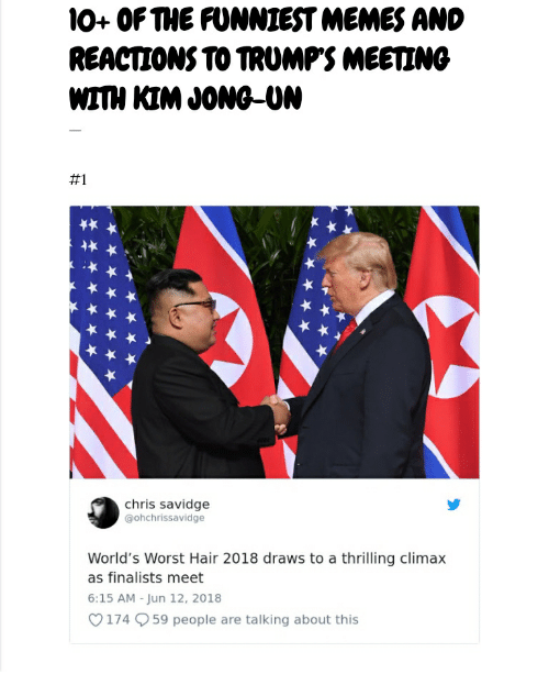 Kim Jong-Un, Memes, and Hair: 1O+ OFTHE FUNNIEST MEMES AND  REACTIONS TO TROMPS MEETING  WITH KIM JONG-UN  #1  chris savidge  @ohchrissavidge  World's Worst Hair 2018 draws to a thrilling climax  as finalists meet  6:15 AM - Jun 12, 2018  174 59 people are talking about this