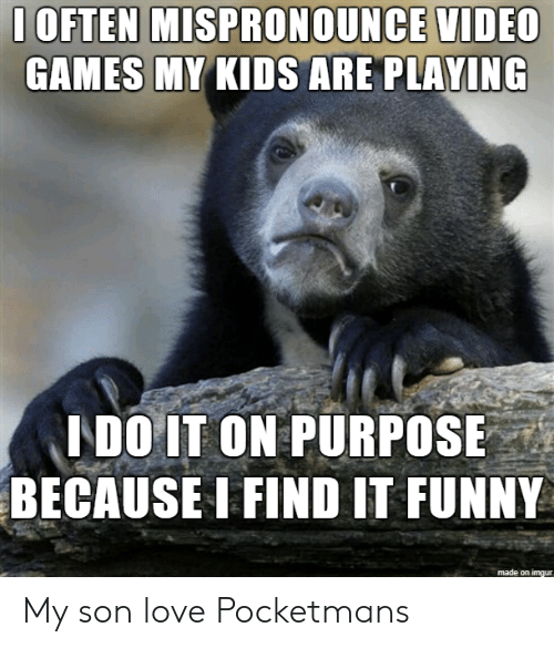 On Purpose: 1OFTEN MISPRONOUNCE VIDEC  GAMES MY KIDS ARE PLAYING  LDO IT ON PURPOSE  BECAUSE I FIND IT FUNNY  made on imgur My son love Pocketmans