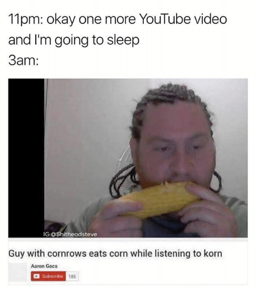 Go to Sleep, Memes, and Youtube Videos: 1pm: okay one more YouTube video  and I'm going to sleep  3am  IG: OShitheadsteve  Guy with cornrows eats corn while listening to korn  Aaron Gocs  a Subscribe 185