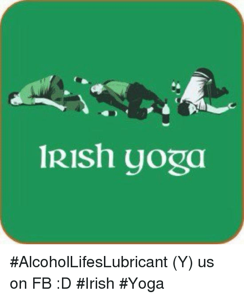 Irish, Yoga, and Girl Memes: 1Rish yoga #AlcoholLifesLubricant (Y) us on FB :D  #Irish #Yoga