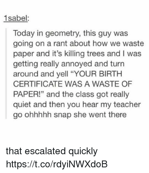 """Heared: 1sabel:  Today in geometry, this guy was  going on a rant about how we waste  paper and it's killing trees and I was  getting really annoyed and turn  around and yell """"YOUR BIRTH  CERTIFICATE WAS A WASTE OF  PAPER!"""" and the class got really  quiet and then you hear my teacher  go ohhhhh snap she went there that escalated quickly https://t.co/rdyiNWXdoB"""