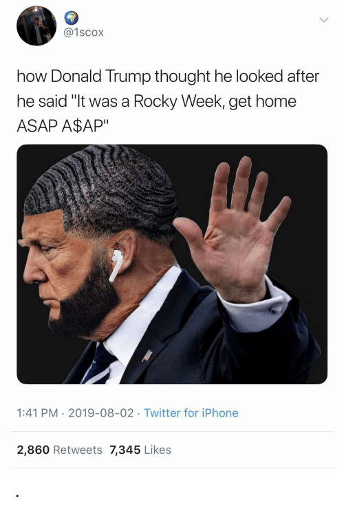 "Rocky: @1scox  how Donald Trump thought he looked after  he said ""It was a Rocky Week, get home  ASAP A$AP""  1:41 PM 2019-08-02 Twitter for iPhone  2,860 Retweets 7,345 Likes ."