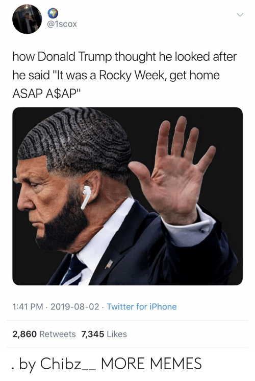 "Rocky: @1scox  how Donald Trump thought he looked after  he said ""It was a Rocky Week, get home  ASAP A$AP""  1:41 PM 2019-08-02 Twitter for iPhone  2,860 Retweets 7,345 Likes . by Chibz__ MORE MEMES"
