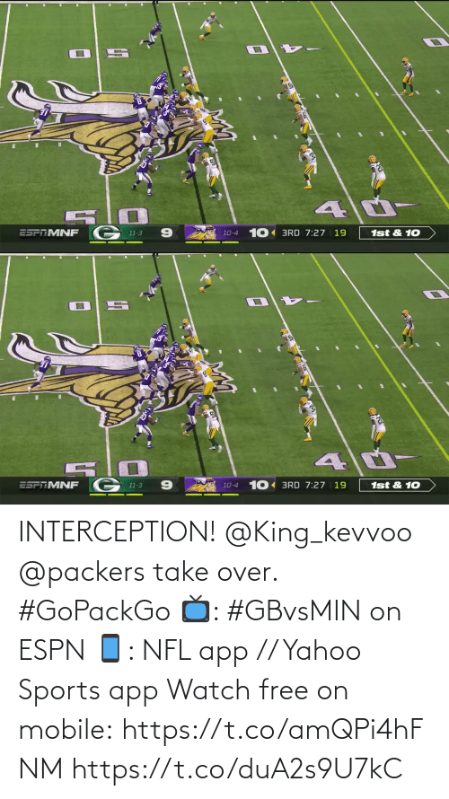 Packers: 1st & 10  10-4 10 BRD 7:27 | 19  ESPAMNF  11-3   10 BRD 7:27 | 19  ESFTMNF  1st & 10  10-4  11-3 INTERCEPTION! @King_kevvoo  @packers take over. #GoPackGo  📺: #GBvsMIN on ESPN 📱: NFL app // Yahoo Sports app Watch free on mobile: https://t.co/amQPi4hFNM https://t.co/duA2s9U7kC