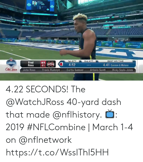 old spice: 1st ATT  nd ATT  BEST WR TIME  Fred  Ross  WR  41  COMBINE  4.52  4.41 Cannon & Malone  Old Spice  John Ross  Travis Rudolph  Curtis Samuel  Artavis ScottRicky Seals-Jones 4.22 SECONDS!  The @WatchJRoss 40-yard dash that made @nflhistory.   📺: 2019 #NFLCombine   March 1-4 on @nflnetwork https://t.co/WssIThI5HH