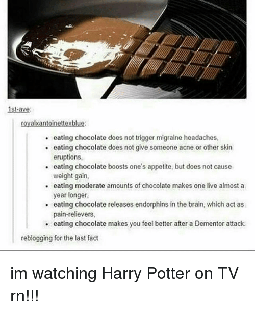 Harry Potter, Brain, and Chocolate: 1st-ave  oyalxantoinettexblue:  eating chocolate does not trigger migraine headaches  . eating chocolate does not give someone acne or other skin  eruptions,  eating chocolate boosts one's appetite, but does not cause  weight gain,  eating moderate amounts of chocolate makes one live almost a  year longer  eating chocolate releases endorphins in the brain, which act as  pain-relievers,  .  . eating chocolate makes you feel better after a Dementor attack  reblogging for the last fact im watching Harry Potter on TV rn!!!