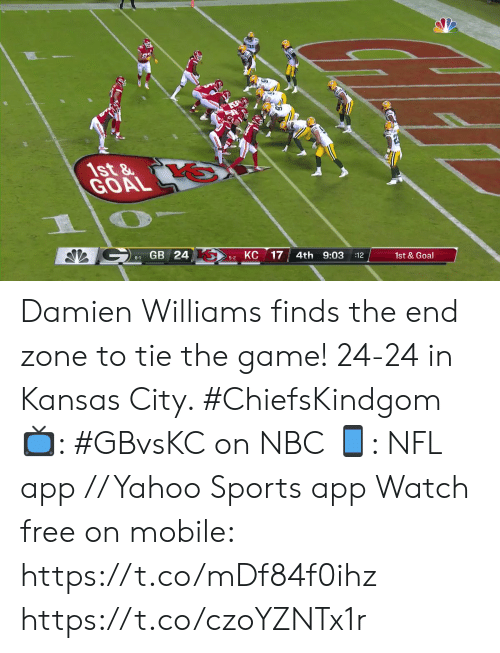 kansas city: 1st&  GOAL  GB 24  КС  17  4th 9:03  6-1  :12  1st&Goal  5-2 Damien Williams finds the end zone to tie the game!  24-24 in Kansas City. #ChiefsKindgom  📺: #GBvsKC on NBC 📱: NFL app // Yahoo Sports app Watch free on mobile: https://t.co/mDf84f0ihz https://t.co/czoYZNTx1r