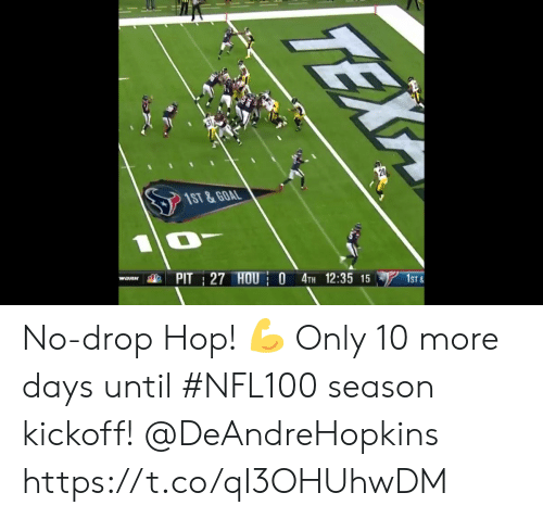 days until: 1ST &GOAL  PIT 27 HOU O 4TH 12:35 15  WORK  1ST&  TEX No-drop Hop! ? Only 10 more days until #NFL100 season kickoff!  @DeAndreHopkins https://t.co/qI3OHUhwDM