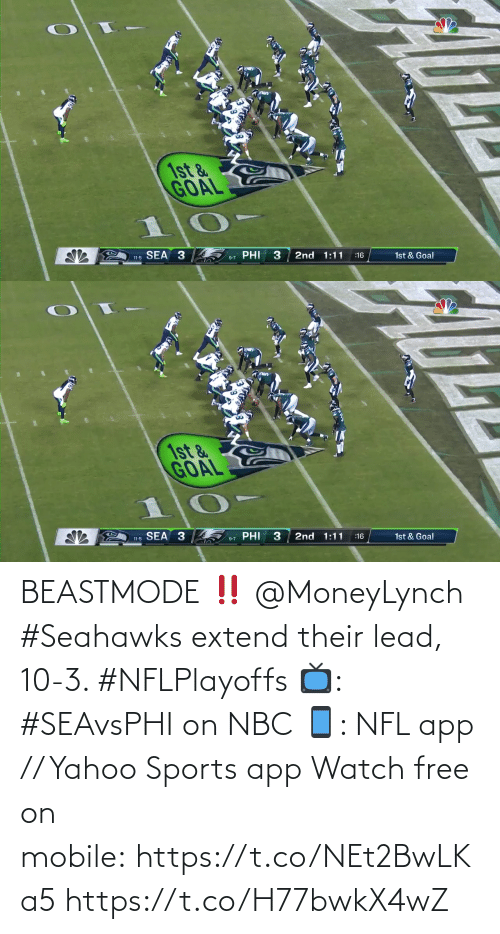 nbc: 1st &  GOAL  SEA 3  PHI  3  2nd 1:11  11-5  1st & Goal  :16  9-7   1st &  GOAL  SEA 3  PHI  2nd 1:11  1st & Goal  :16  11-5  9-7 BEASTMODE ‼️ @MoneyLynch   #Seahawks extend their lead, 10-3. #NFLPlayoffs  📺: #SEAvsPHI on NBC 📱: NFL app // Yahoo Sports app Watch free on mobile: https://t.co/NEt2BwLKa5 https://t.co/H77bwkX4wZ