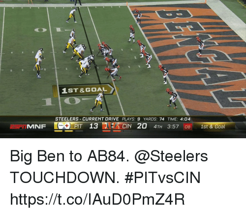Memes, Drive, and Goal: 1ST& GOAL  STEELERS CURRENT DRIVE PLAYS: 9 YARDS: 74 TIME: 4:04  MNF  PIT 13  CIN 20 4TH 3:57 08 1st&Goal Big Ben to AB84. @Steelers TOUCHDOWN.  #PITvsCIN https://t.co/IAuD0PmZ4R